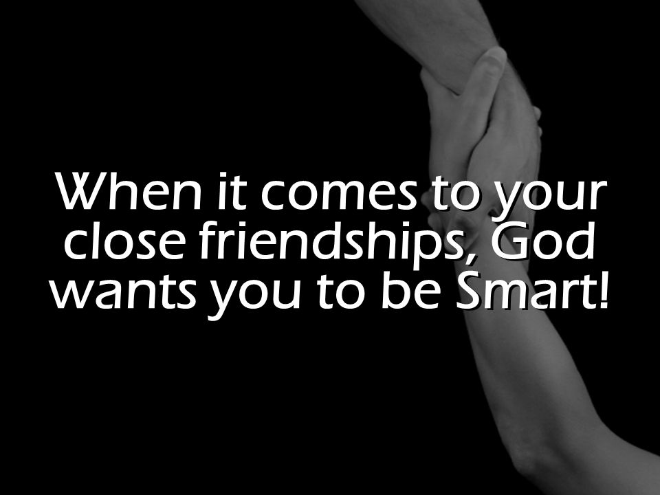 When it comes to your close friendships, God wants you to be Smart!