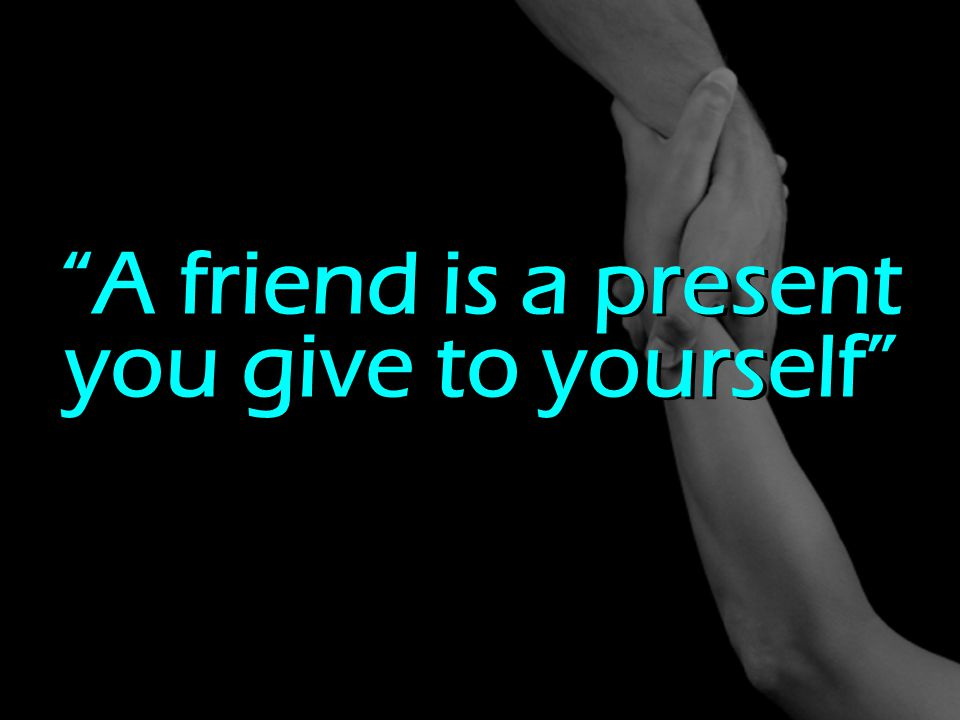 A friend is a present you give to yourself