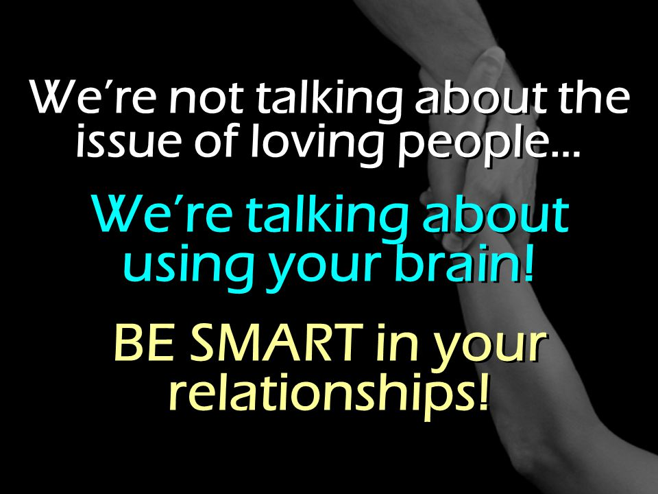 We're talking about using your brain! BE SMART in your relationships!