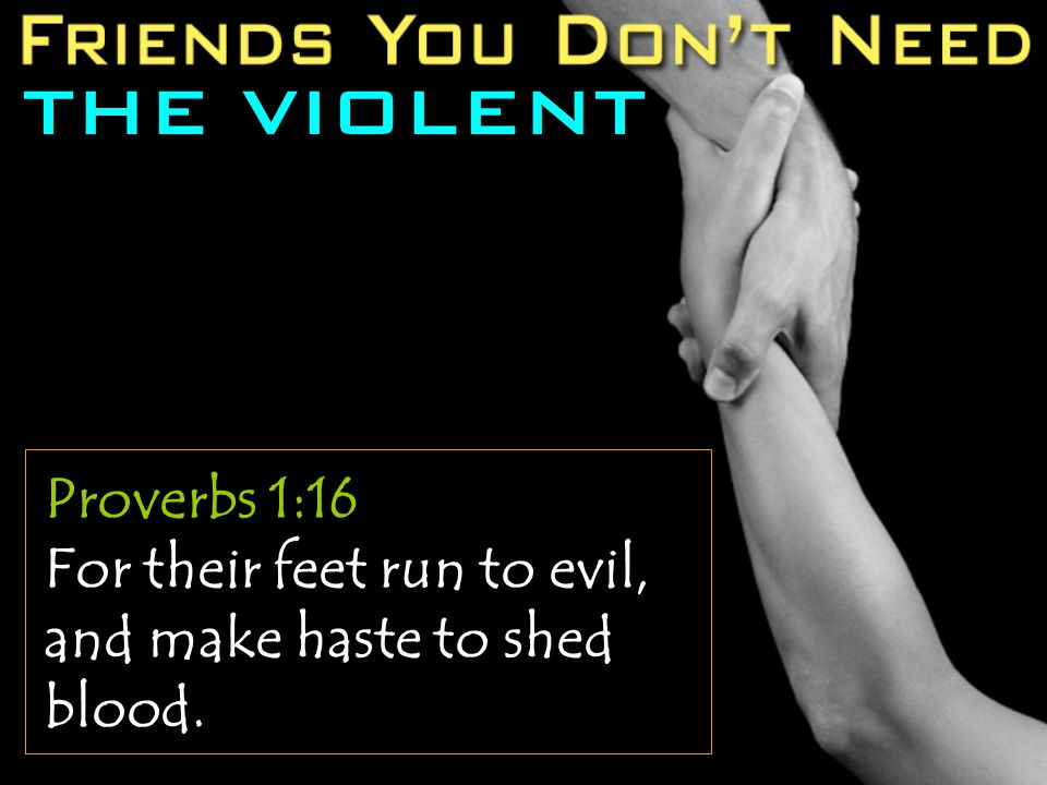THE VIOLENT Proverbs 1:16 For their feet run to evil, and make haste to shed blood.