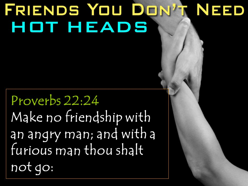 HOT HEADS Proverbs 22:24 Make no friendship with an angry man; and with a furious man thou shalt not go:
