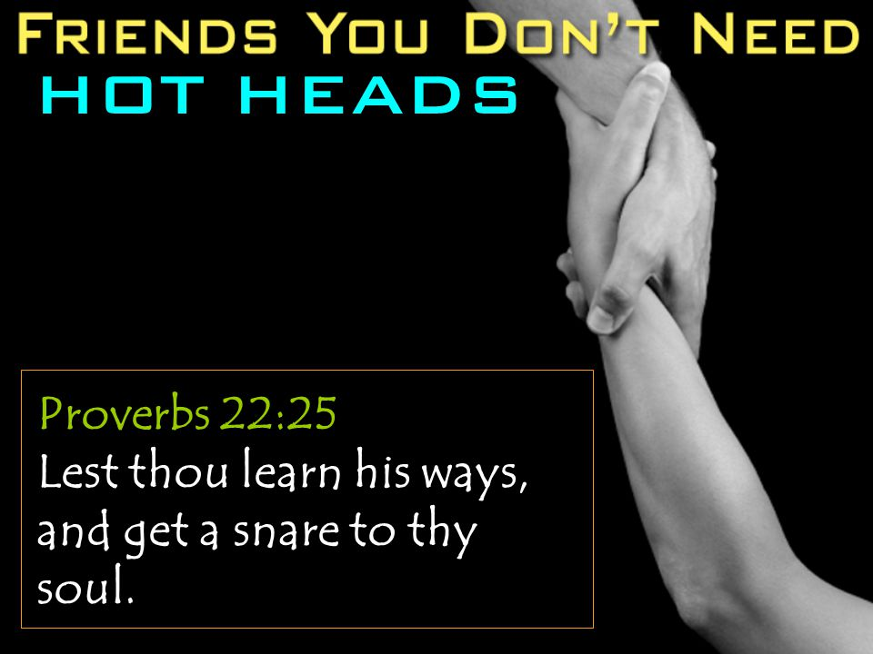 HOT HEADS Proverbs 22:25 Lest thou learn his ways, and get a snare to thy soul.