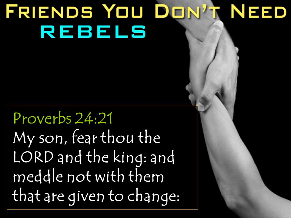 REBELS Proverbs 24:21 My son, fear thou the LORD and the king: and meddle not with them that are given to change: