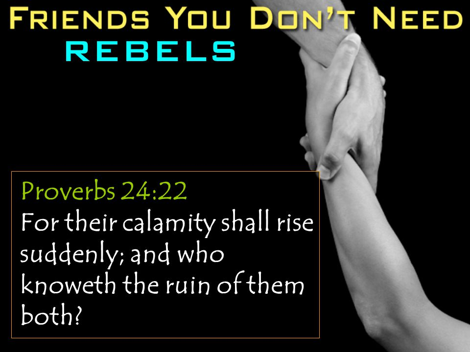 REBELS Proverbs 24:22 For their calamity shall rise suddenly; and who knoweth the ruin of them both