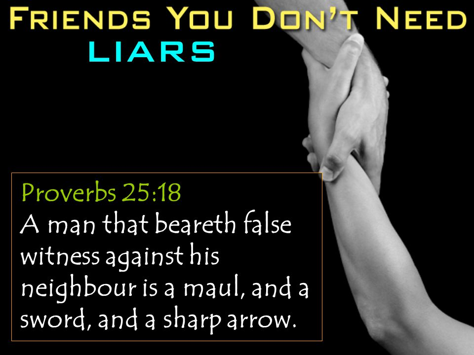 LIARS Proverbs 25:18 A man that beareth false witness against his neighbour is a maul, and a sword, and a sharp arrow.