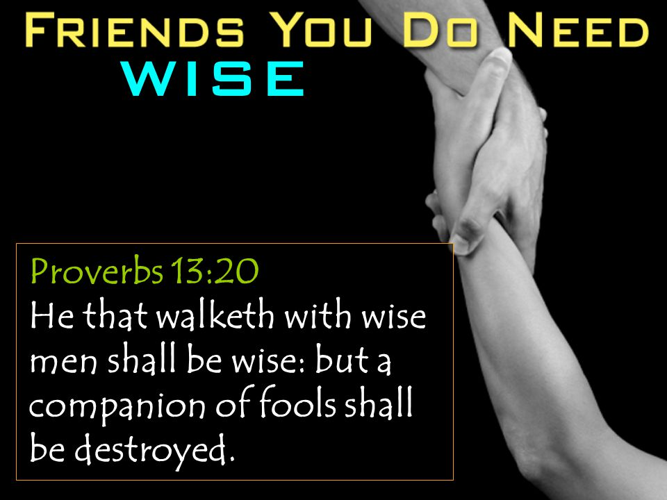 WISE Proverbs 13:20 He that walketh with wise men shall be wise: but a companion of fools shall be destroyed.