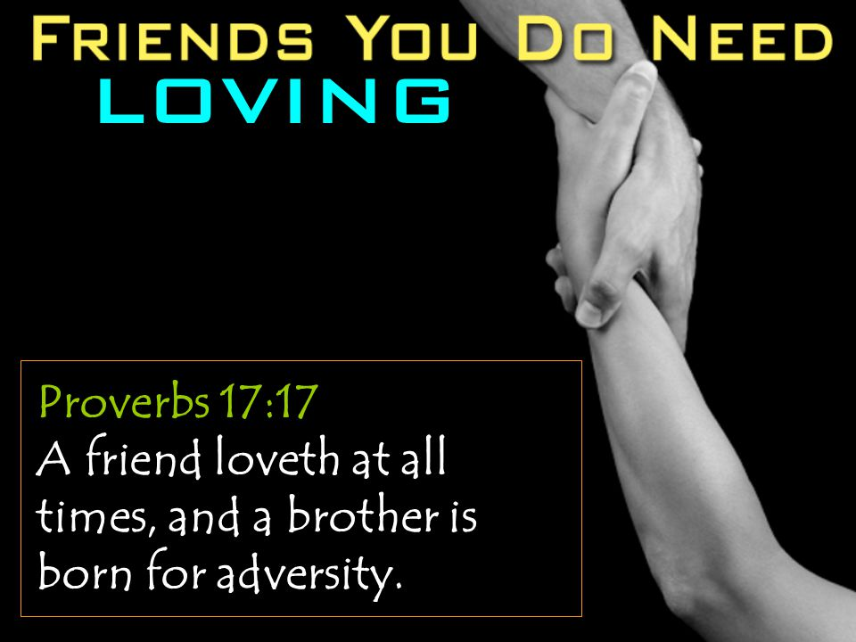 LOVING Proverbs 17:17 A friend loveth at all times, and a brother is born for adversity.