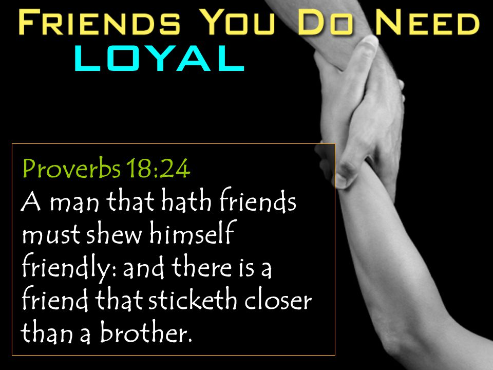 LOYAL Proverbs 18:24 A man that hath friends must shew himself friendly: and there is a friend that sticketh closer than a brother.