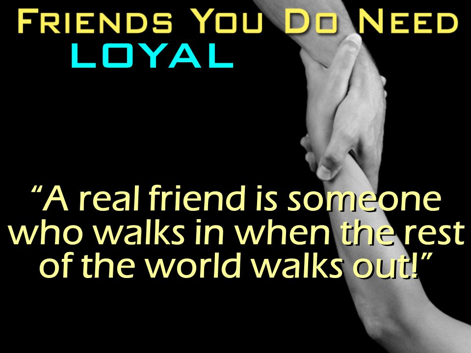 LOYAL A real friend is someone who walks in when the rest of the world walks out!