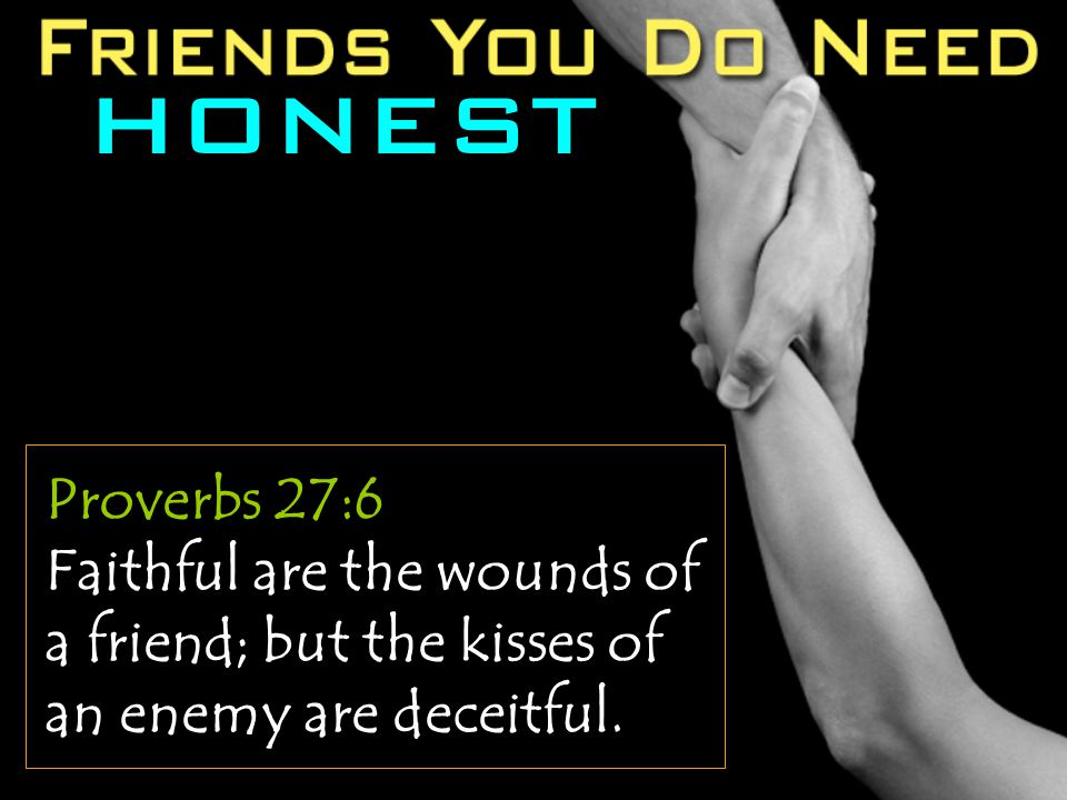 HONEST Proverbs 27:6 Faithful are the wounds of a friend; but the kisses of an enemy are deceitful.