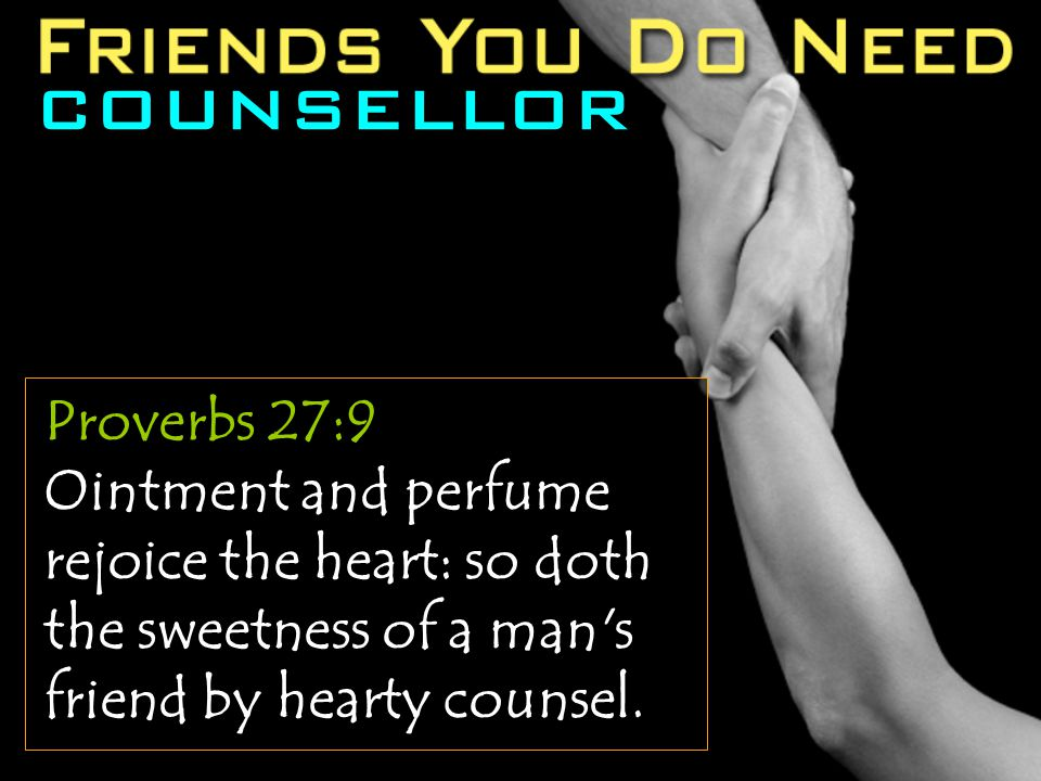 COUNSELLOR Proverbs 27:9 Ointment and perfume rejoice the heart: so doth the sweetness of a man s friend by hearty counsel.