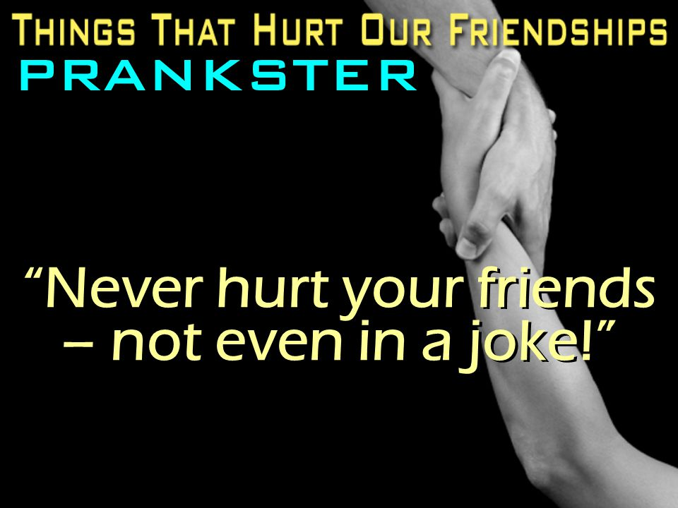 Never hurt your friends – not even in a joke!