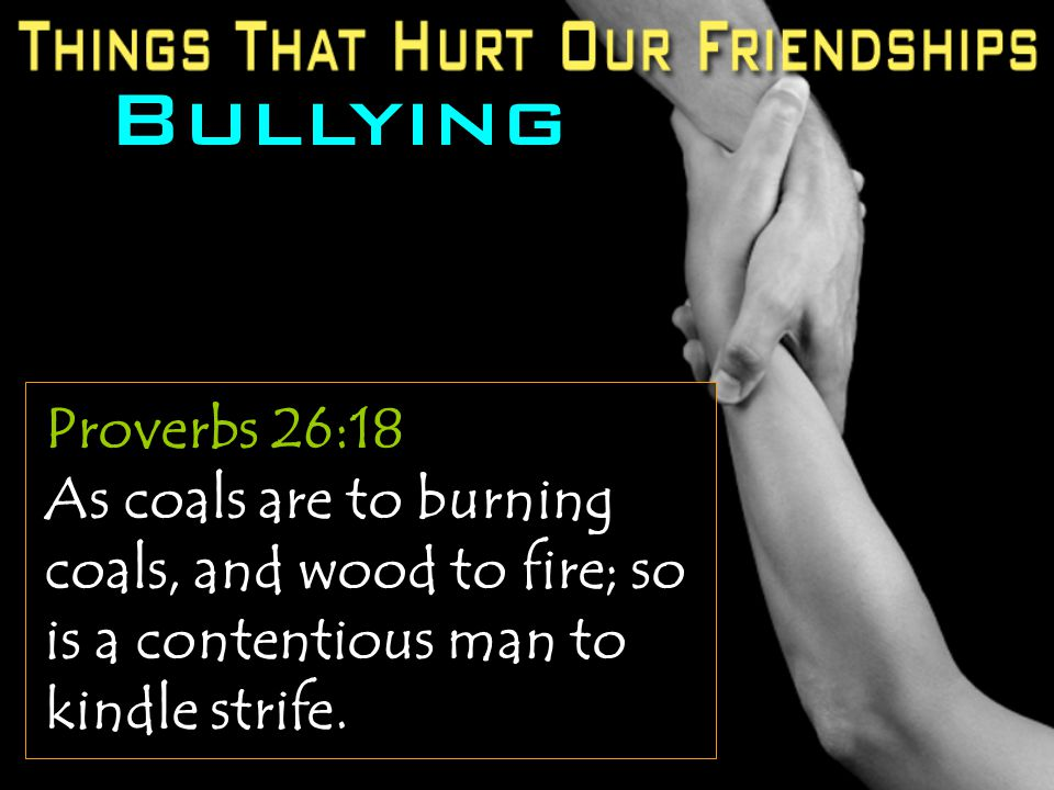 Bullying Proverbs 26:18 As coals are to burning coals, and wood to fire; so is a contentious man to kindle strife.