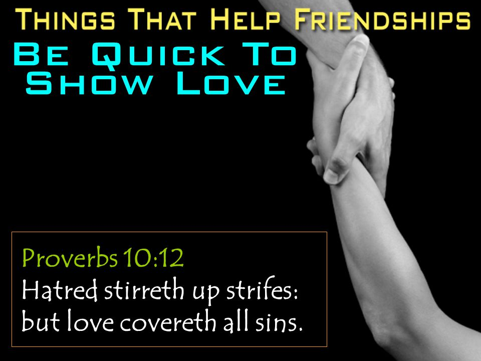 Be Quick To Show Love Proverbs 10:12 Hatred stirreth up strifes: but love covereth all sins.