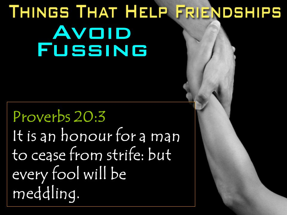 Avoid Fussing Proverbs 20:3 It is an honour for a man to cease from strife: but every fool will be meddling.