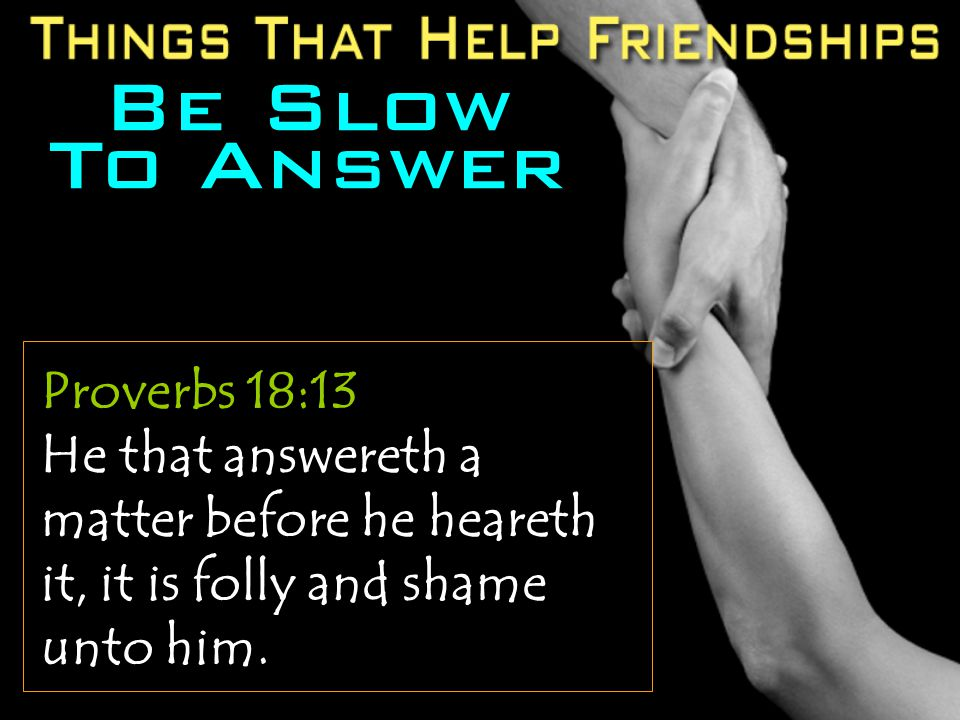 Be Slow To Answer Proverbs 18:13 He that answereth a matter before he heareth it, it is folly and shame unto him.