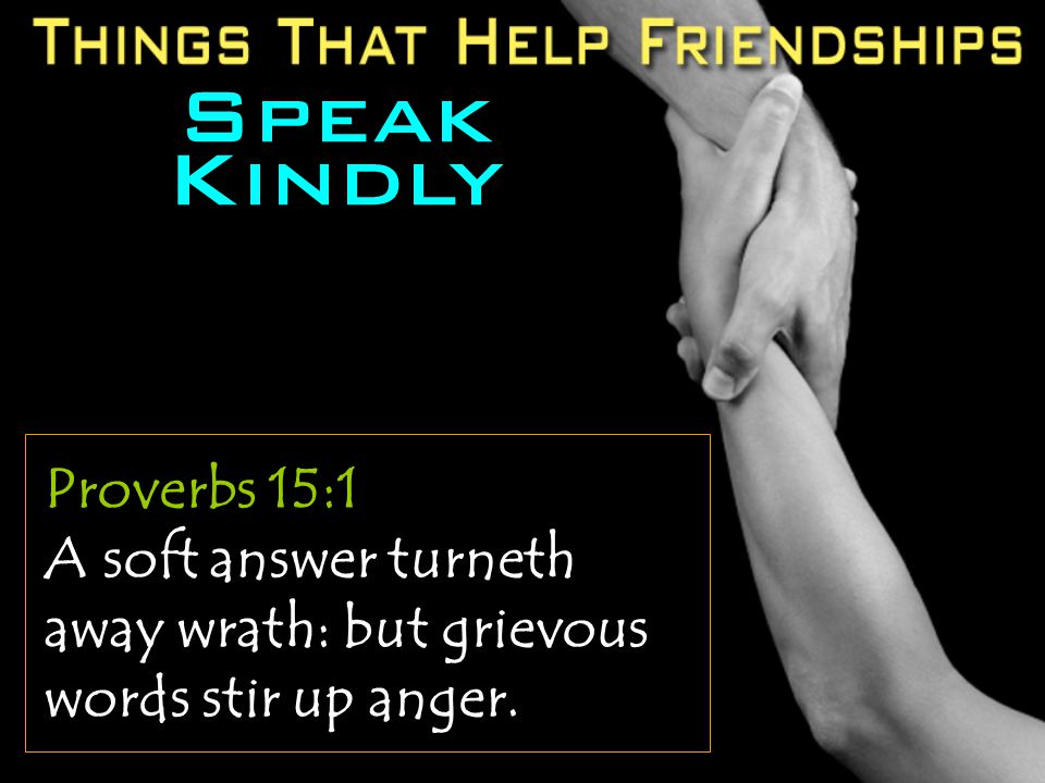 Speak Kindly Proverbs 15:1 A soft answer turneth away wrath: but grievous words stir up anger.