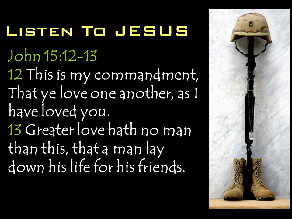 Listen To JESUS John 15:12-13 12 This is my commandment, That ye love one another, as I have loved you.