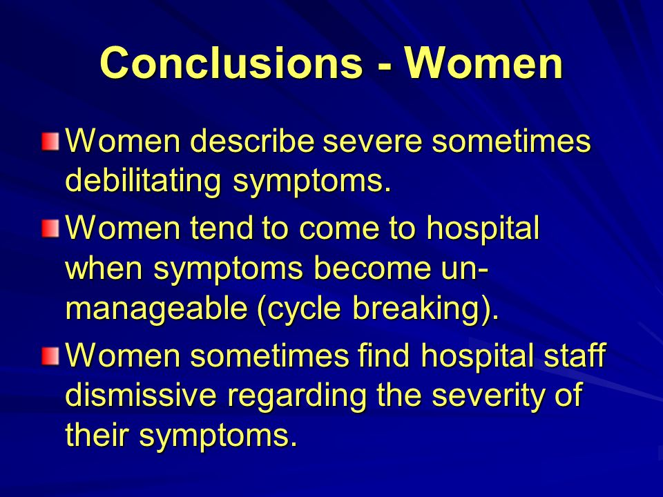Conclusions - Women Women describe severe sometimes debilitating symptoms.