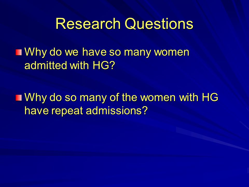 Research Questions Why do we have so many women admitted with HG