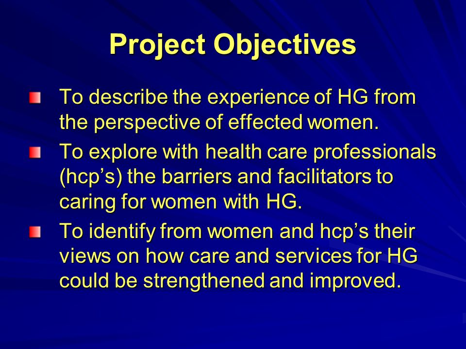 Project Objectives To describe the experience of HG from the perspective of effected women.