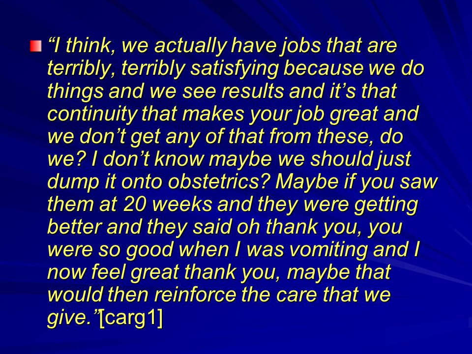 I think, we actually have jobs that are terribly, terribly satisfying because we do things and we see results and it's that continuity that makes your job great and we don't get any of that from these, do we.