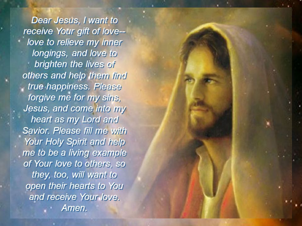 If you have not yet personally received Jesus gift of eternal love and life, you can do so now by praying the following prayer: