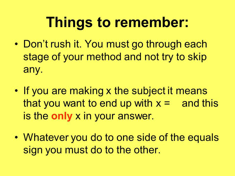 Things to remember: Don't rush it. You must go through each stage of your method and not try to skip any.