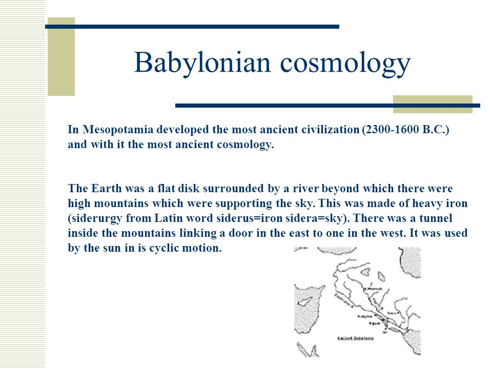 Babylonian cosmology In Mesopotamia developed the most ancient civilization (2300-1600 B.C.) and with it the most ancient cosmology.