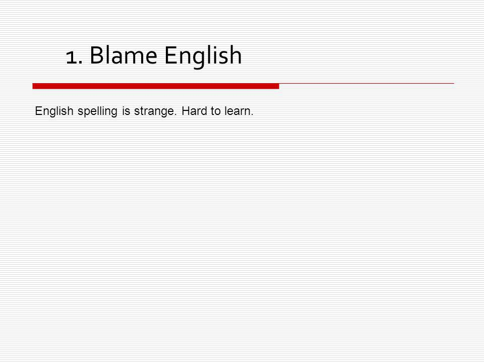 1. Blame English English spelling is strange. Hard to learn.