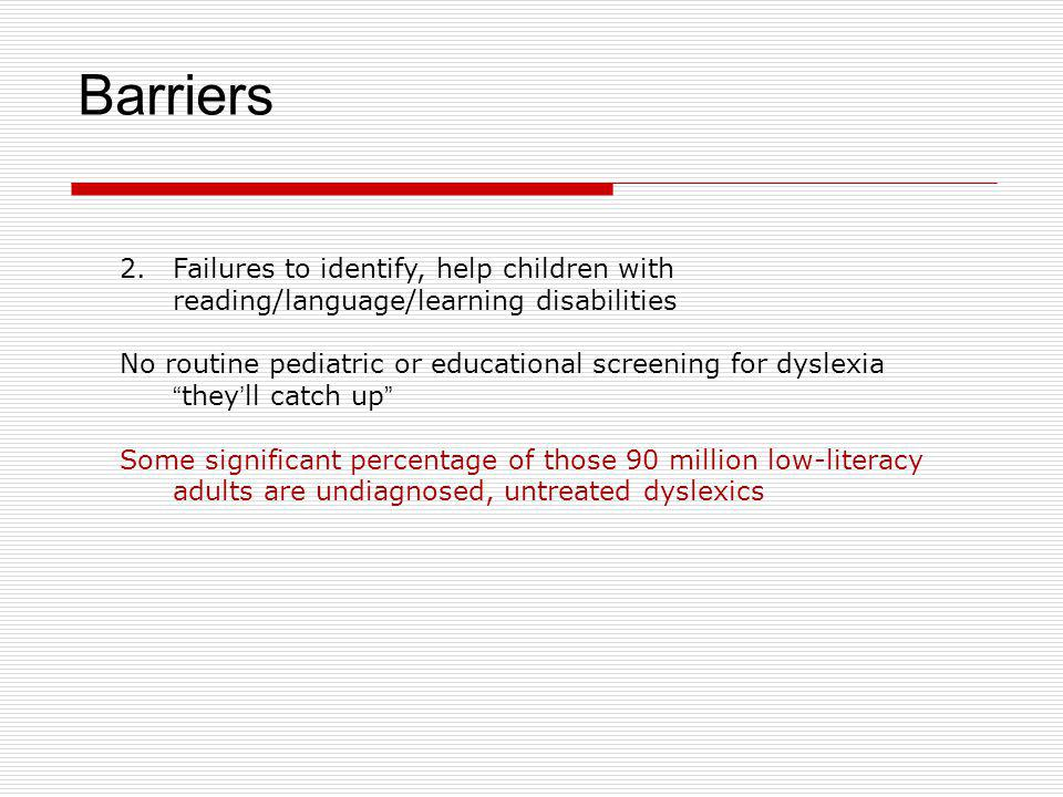 Barriers Failures to identify, help children with reading/language/learning disabilities. No routine pediatric or educational screening for dyslexia.