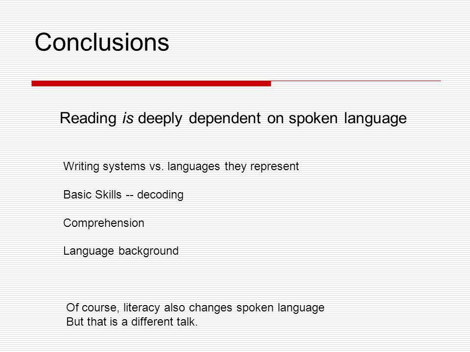 Conclusions Reading is deeply dependent on spoken language