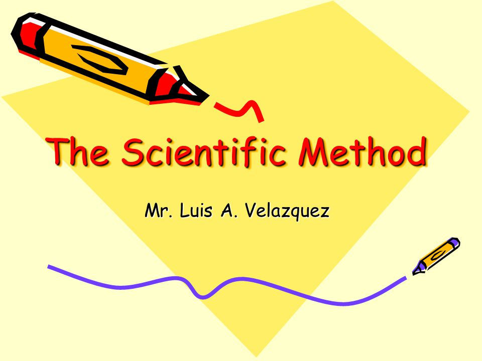 The Scientific Method Mr. Luis A. Velazquez