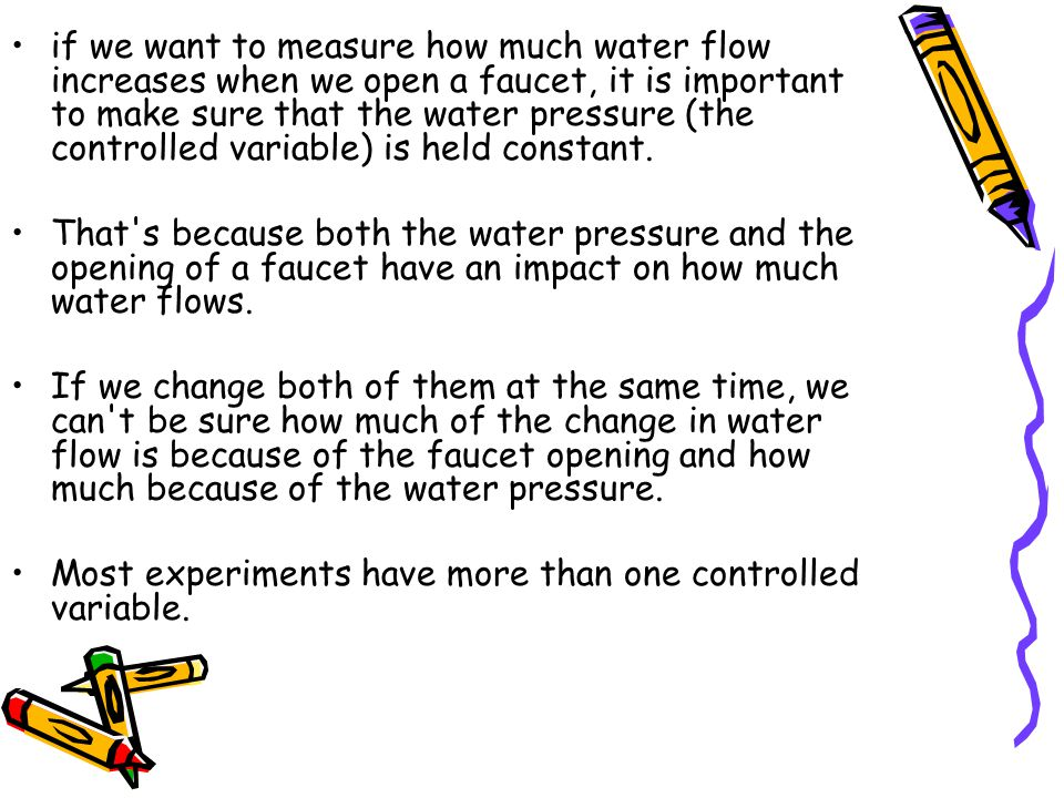 if we want to measure how much water flow increases when we open a faucet, it is important to make sure that the water pressure (the controlled variable) is held constant.