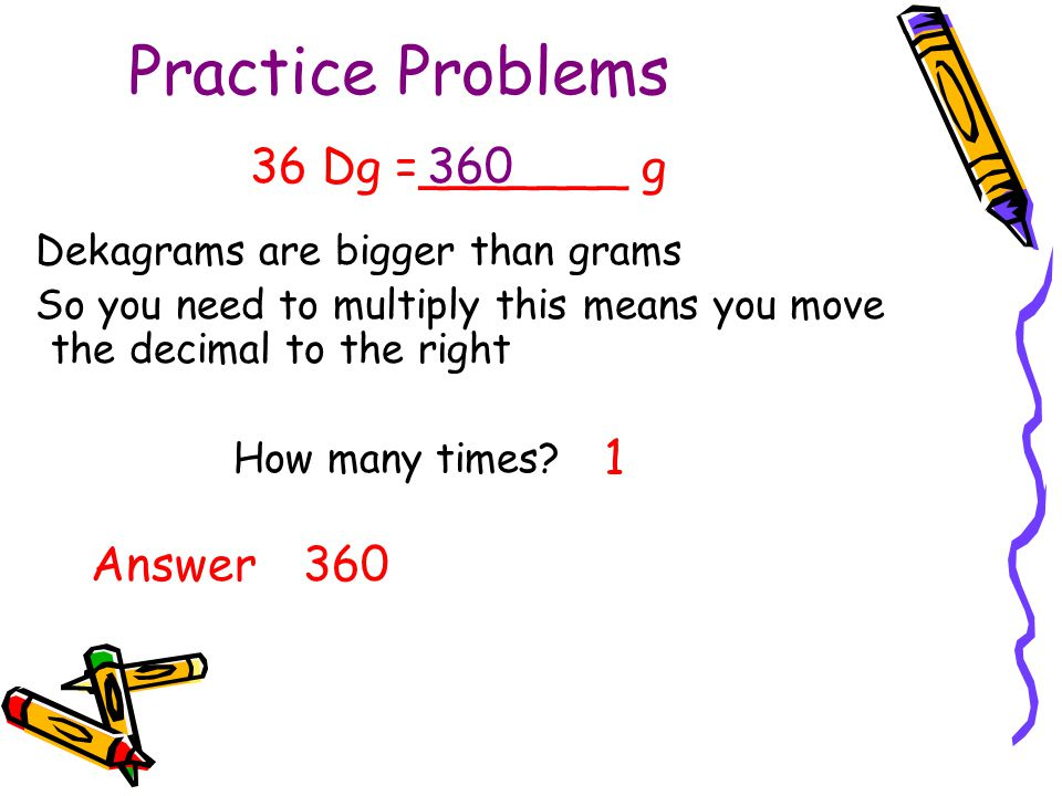 Practice Problems 36 Dg =_______ g 360 1 Answer 360