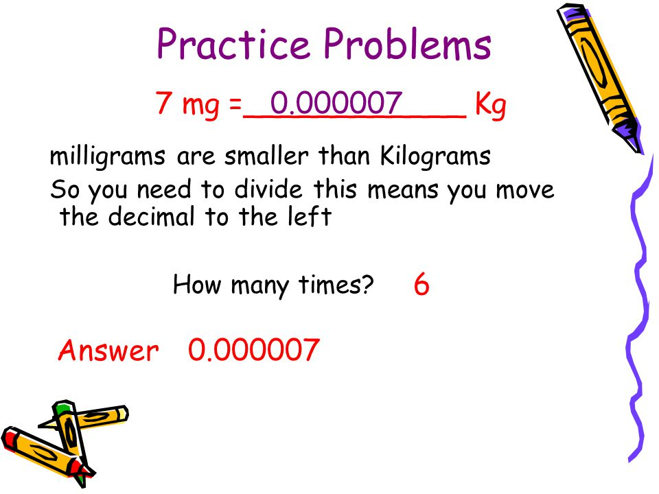 Practice Problems 7 mg =____________ Kg 0.000007 6 Answer 0.000007