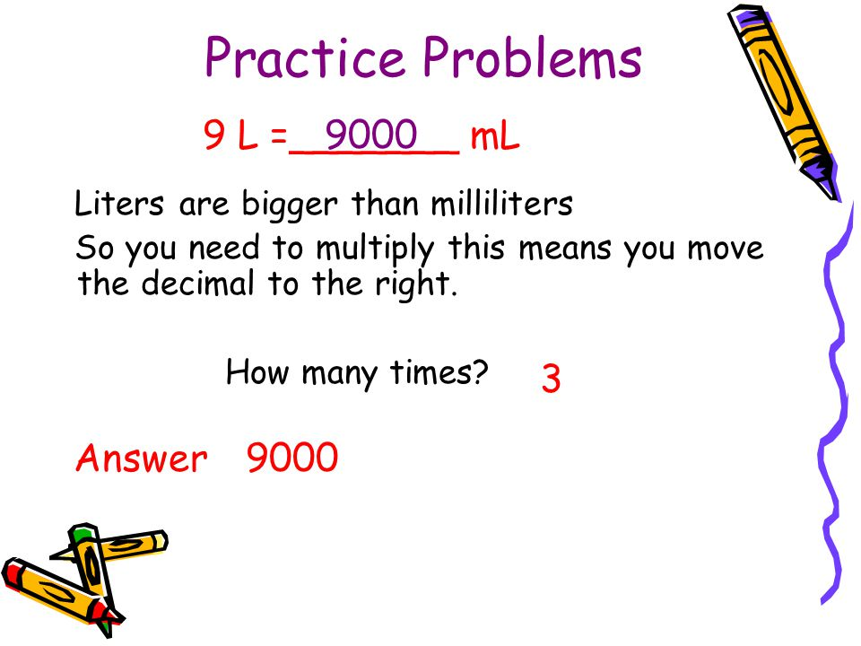 Practice Problems 9 L =_______ mL 9000 3 Answer 9000