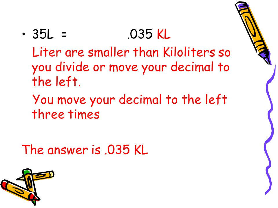 35L = .035 KL Liter are smaller than Kiloliters so you divide or move your decimal to the left.
