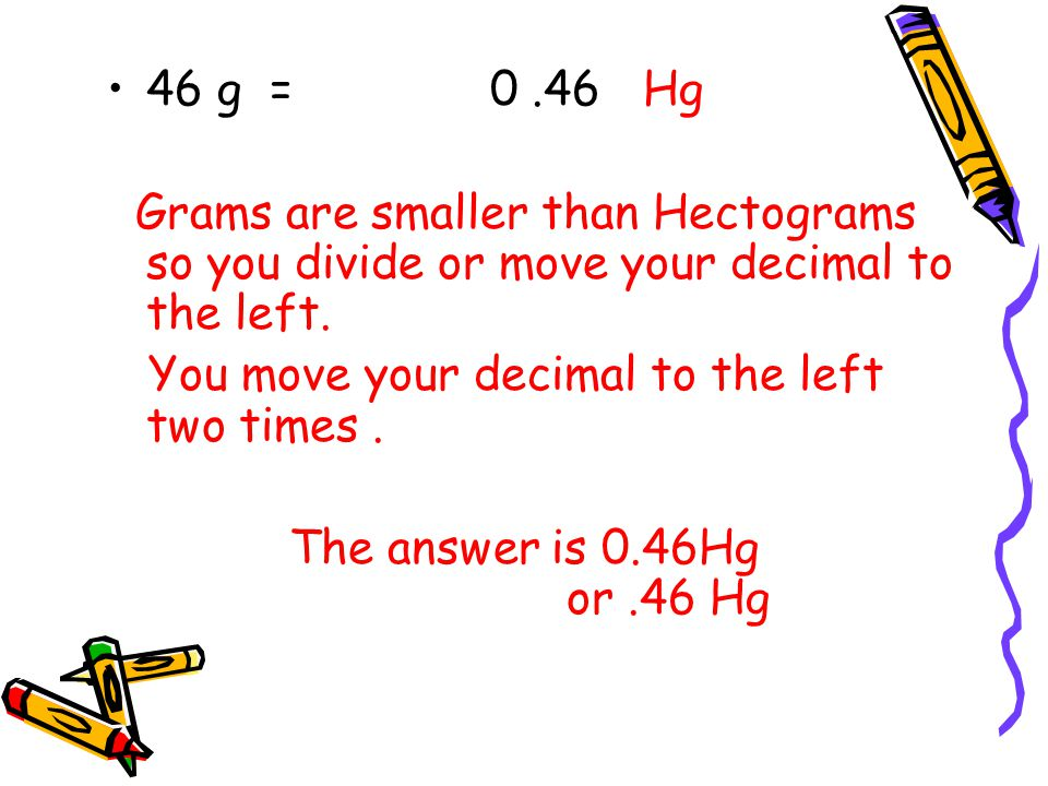 46 g = 0 .46 Hg Grams are smaller than Hectograms so you divide or move your decimal to the left.