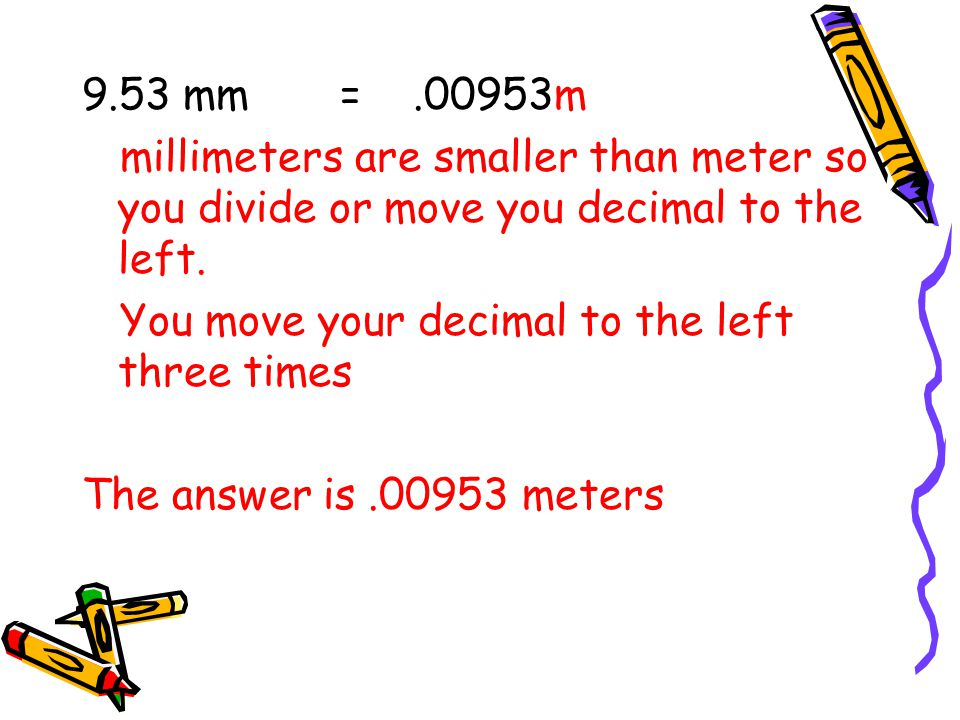 9.53 mm = .00953m millimeters are smaller than meter so you divide or move you decimal to the left.