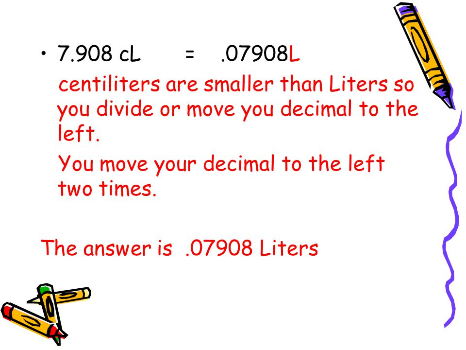 7.908 cL = .07908L centiliters are smaller than Liters so you divide or move you decimal to the left.