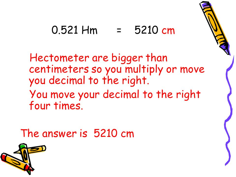 0.521 Hm = 5210 cm Hectometer are bigger than centimeters so you multiply or move you decimal to the right.