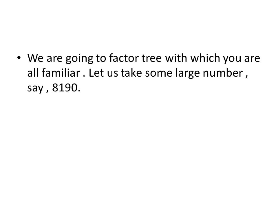 We are going to factor tree with which you are all familiar