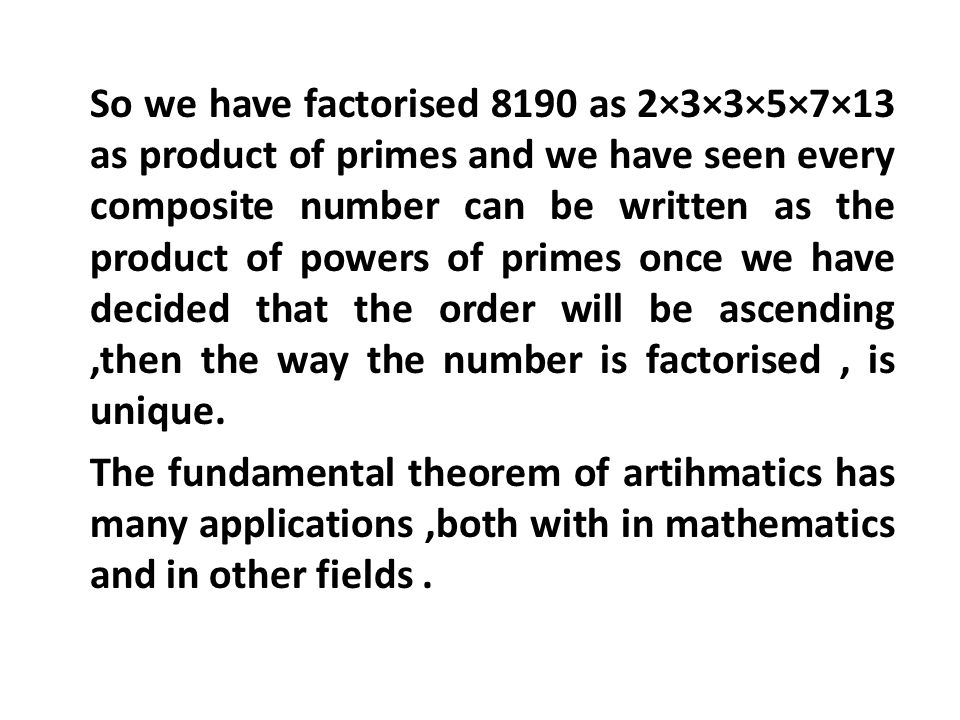 So we have factorised 8190 as 2×3×3×5×7×13 as product of primes and we have seen every composite number can be written as the product of powers of primes once we have decided that the order will be ascending ,then the way the number is factorised , is unique.