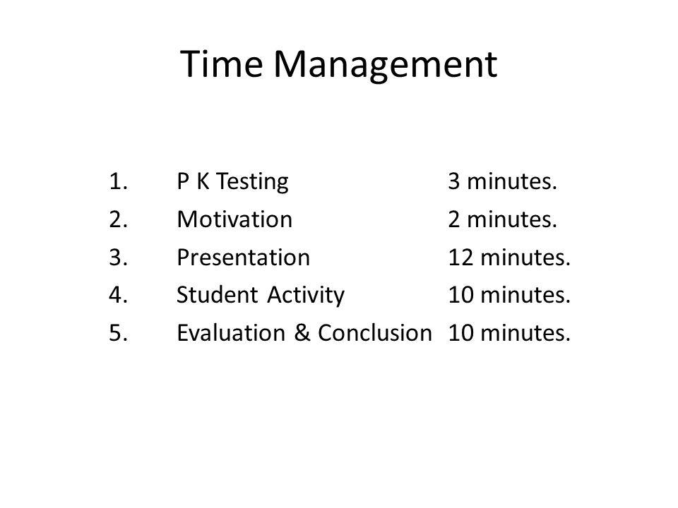 Time Management 1. P K Testing 3 minutes. 2. Motivation 2 minutes.