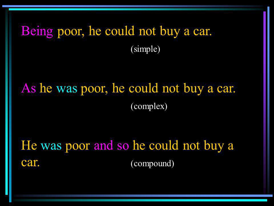 Being poor, he could not buy a car. (simple)