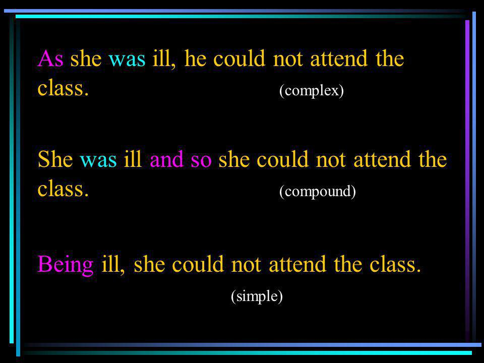 As she was ill, he could not attend the class. (complex)