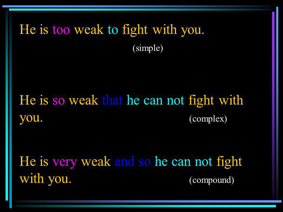 He is too weak to fight with you. (simple)