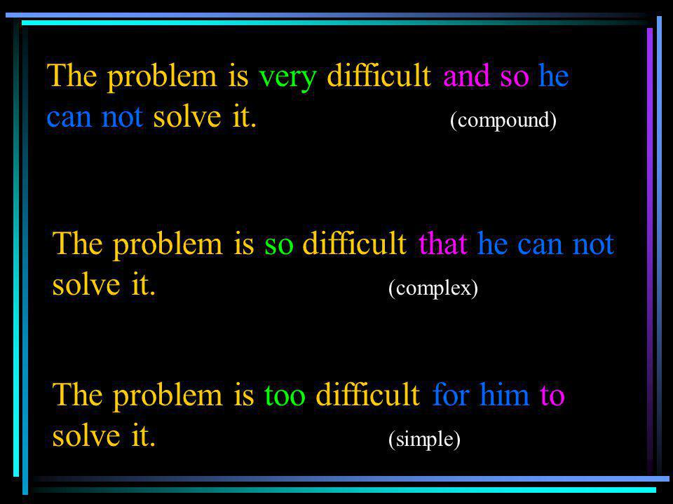The problem is very difficult and so he can not solve it. (compound)