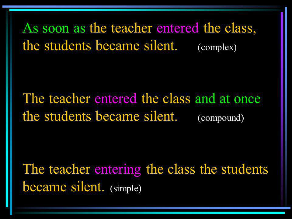 As soon as the teacher entered the class, the students became silent